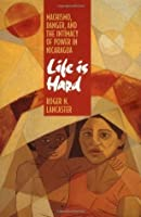 Life is Hard: Machismo, Danger, and the Intimacy of Power in Nicaragua: Machismo, Danger and the Intimacy of Power in Nicaragua