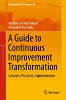 A Guide to Continuous Improvement Transformation: Concepts, Processes, Implementation (Management for Professionals)