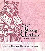 King Arthur: A Casebook (Arthurian Characters and Themes)