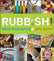 Rubbish!: Reuse Your Refuse