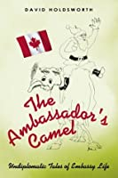 The Ambassador's Camel: Undiplomatic Tales of Embassy Life