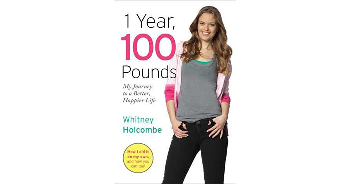 1 Year, 100 Pounds: My Journey to a Better, Happier Life by Whitney Holcombe