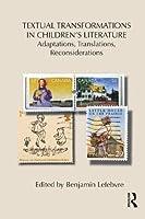 Textual Transformations in Children's Literature: Adaptations, Translations, Reconsiderations (Children's Literature and Culture)
