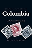 The Making of Modern Colombia: A Nation in Spite of Itself