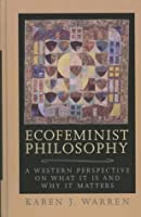 Ecofeminist Philosophy: A Western Perspective on What It Is and Why It Matters (Studies in Social, Political, and Legal Philosophy)