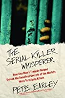 The Serial Killer Whisperer: How One Man's Tragedy Helped Unlock the Deadliest Secrets of the World's Most Terrifying Killers