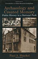 Archaeology and Created Memory: Public History in a National Park (Contributions To Global Historical Archaeology)
