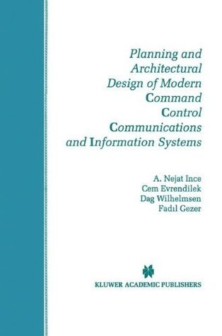 Planning and Architectural Design of Modern Command Control Communications and Information Systems: Military and Civilian Applications (The Springer International ... Series in Engineering and Computer Science)