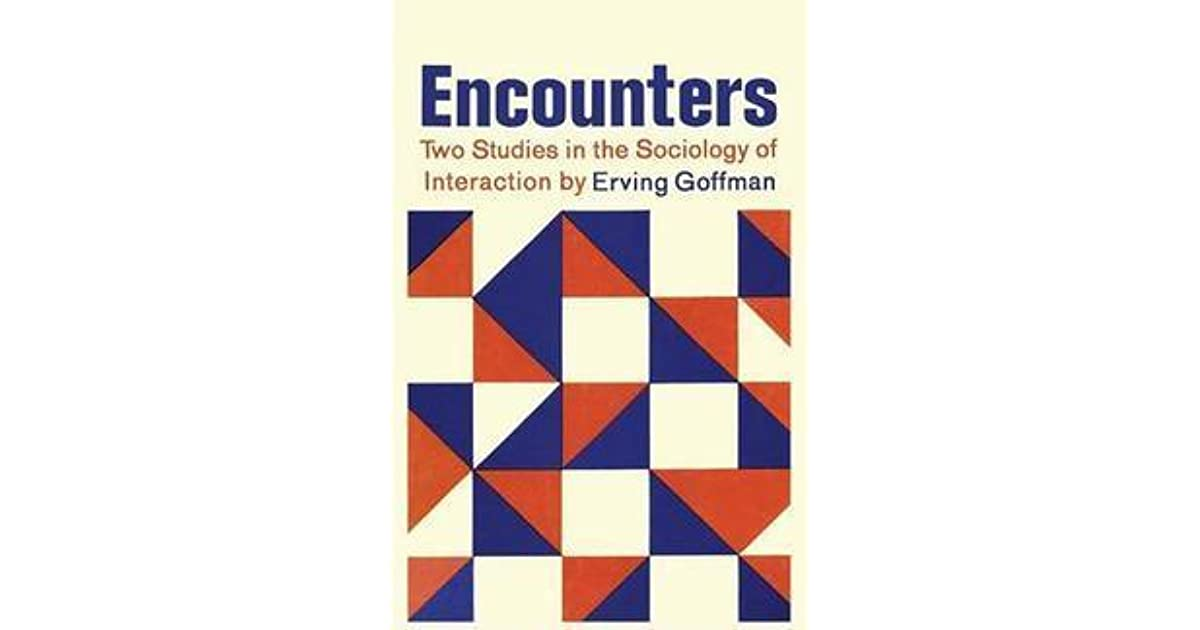 Encounters Two Studies In The Sociology Of Interaction By Erving