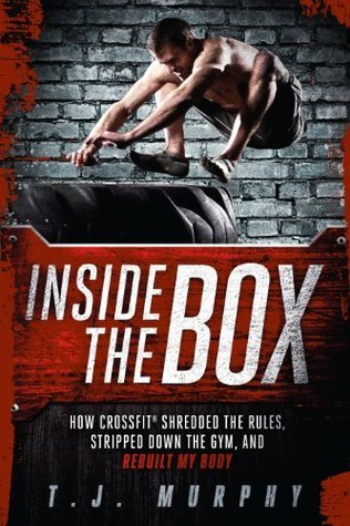 Inside the Box How Crossfit Shredded the Rules, Stripped Down the Gym, and Rebuilt My Body