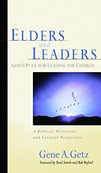 Elders and Leaders: God's Plan for Leading the Church - A Biblical, Historical, and Cultural  Perspective