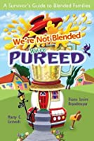 We're Not Blended: We're Pureed: A Survivor's Guide to Blended Families