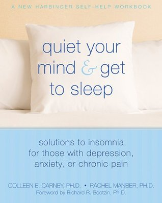 Quiet Your Mind and Get to Sleep: Solutions to Insomnia for Those with Depression, Anxiety or Chronic Pain (New Harbinger Self-Help Workbook)