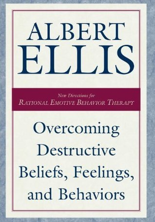 Overcoming Destructive Beliefs, Feelings, and Behaviors New Directions for Rational Emotive Behavior Therapy