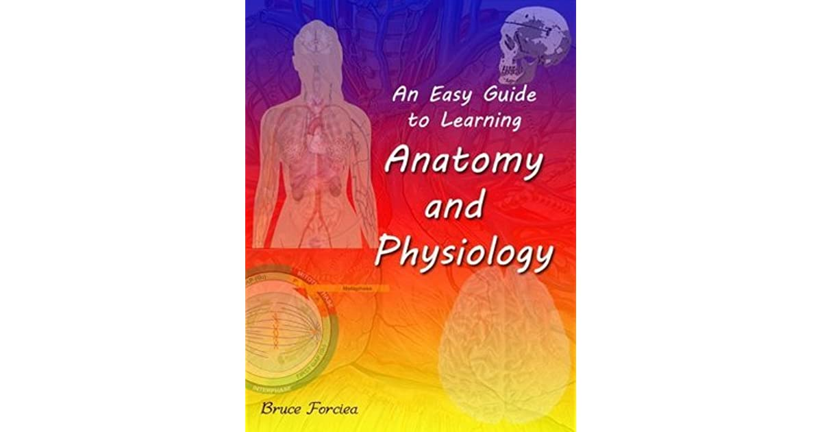 An Easy Guide to Learning Anatomy and Physiology by Bruce Forciea