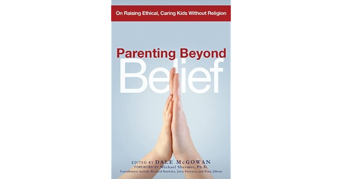 Parenting Beyond Belief On Raising Ethical Caring Kids Without
