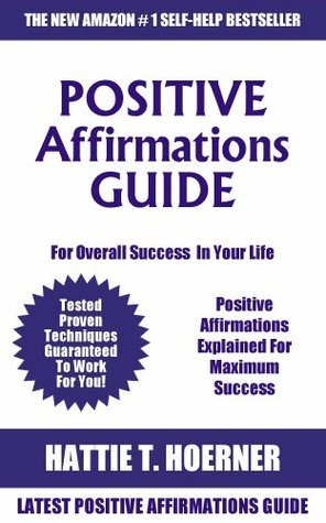 Latest Positive Affirmations Guide For Everything: Positive Affirmations Explained For Maximum Success For Overall Success In Your Life  by  Hattie T. Hoerner