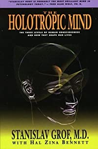 The Holotropic Mind: The Three Levels of Human Consciousness and How They Shape Our Lives