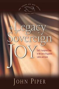 The Legacy of Sovereign Joy: God's Triumphant Grace in the Lives of Augustine, Luther, and Calvin (The Swans Are Not Silent, #1)