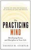 The Practicing Mind: Developing Focus and Discipline in Your Life -- Master Any Skill or Challenge by Learning to Love the Process
