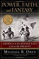 Power, Faith, and Fantasy: America in the Middle East: 1776 to the Present