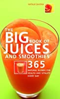 Big Book of Juices and Smoothies: 365 Natural Blends for Health and Vitality Every Day