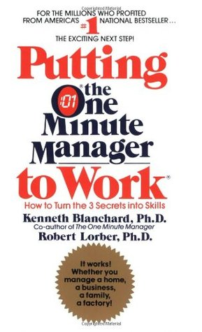 Putting The One Minute Manager To Work How To Turn The 3 Secrets Into Skills By Kenneth H Blanchard