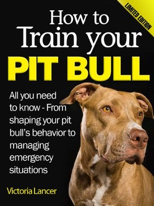 How to Train Your Pit Bull (Limited Edition) - All you need to know about pitbulls: From shaping your pit bull's behavior to managing emergency situations