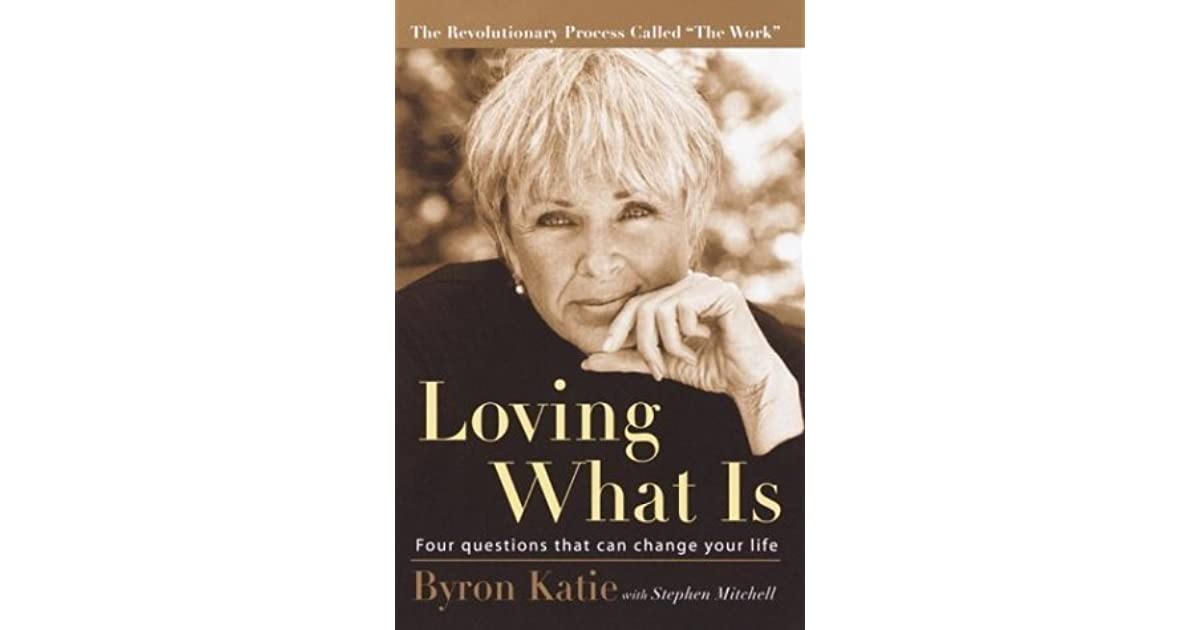 Loving What Is Four Questions That Can Change Your Life By Byron Katie