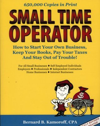 Small Time Operator: How to Start Your Own Business, Keep Your Books, Pay Your Taxes, And Stay Out of Trouble!
