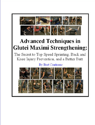 Advanced Techniques In Glutei Maximi Strengthening: The Secret to Top Speed Sprinting, Back, Knee Injury Prevention, and a Better Butt