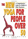 The New Yoga for People Over 50: A Comprehensive Guide for Midlife  Older Beginners
