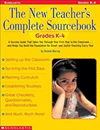 The New Teacher's Complete Sourcebook: Grades K–4: A Success Guide that Takes you through Your First Year in the Classroom...and Helps You build the Foundation for Great—and Joyful—Teaching Every Year!