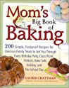 Mom's Big Book of Baking: 200 Simple, Foolproof Recipes for Delicious Family Treats to Get You Through Every Birthday Party, Class Picnic, Potluck, Bake Sale, Holiday, and No-School Day
