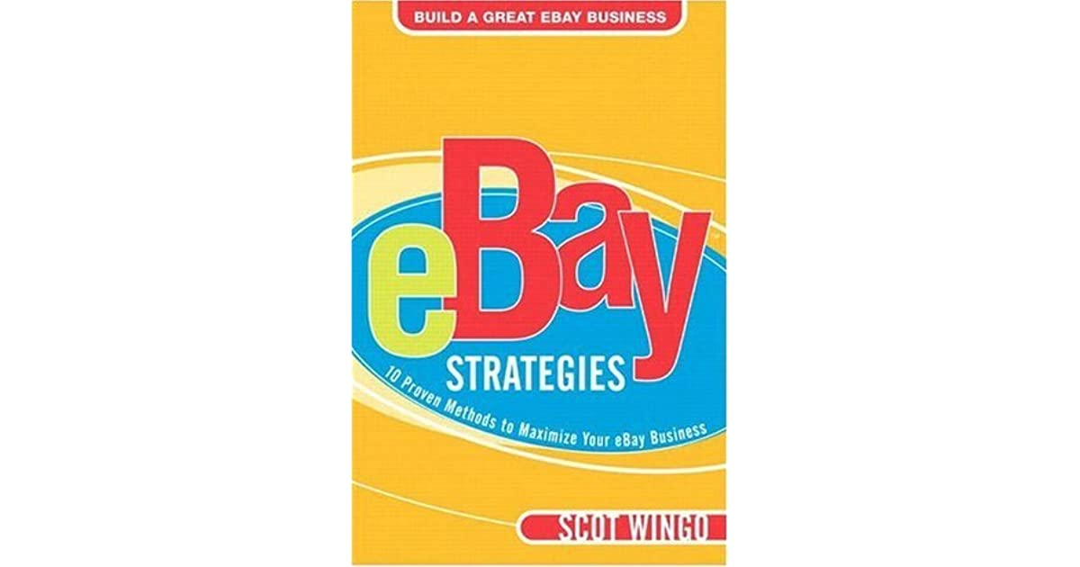 Ebay Strategies 10 Proven Methods To Maximize Your Ebay Business By Scot Wingo