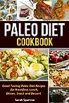 Paleo Diet Cookbook: Great Tasting Paleo Diet Recipes for Breakfast, Lunch, Dinner, Snack and Dessert