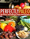 Perfectly Paleo - 30 Unique and Delicious Paleo Diet Recipes