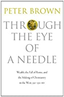 Through the Eye of a Needle: Wealth, the Fall of Rome & the Making of Christianity in the West, 350-550 AD