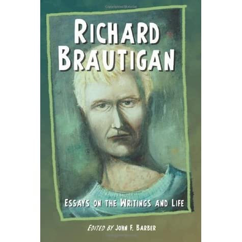richard brautigan essays on the writings and life Two books, richard brautigan: an annotated bibliography (mcfarland, 1990) and richard brautigan: essays on the writings and life (mcfarland, 2007), are offshoots of this work i have contributed essays regarding brautigan to the honest ulsterman , postwar literature 1945-1970: research guide to american literature , encyclopedia of beat.