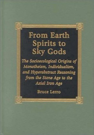 From Earth Spirits to Sky Gods: The Socioecological Origins of Monotheism, Individualism, and Hyper-Abstract Reasoning, from the Stone Age to the Axia