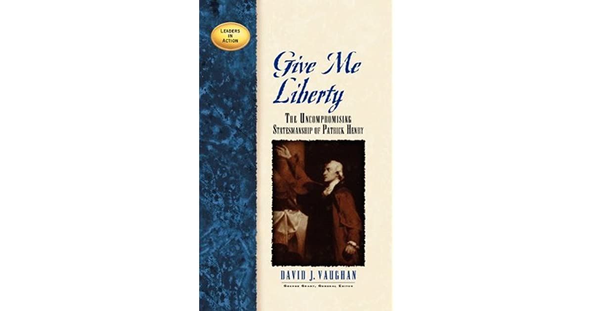 Give me liberty the uncompromising statesmanship of patrick henry give me liberty the uncompromising statesmanship of patrick henry by david j vaughan fandeluxe PDF