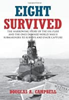 Eight Survived: The Harrowing Story of the USS Flier and the Only Downed World War II Submariners to Survive and Evade Capture
