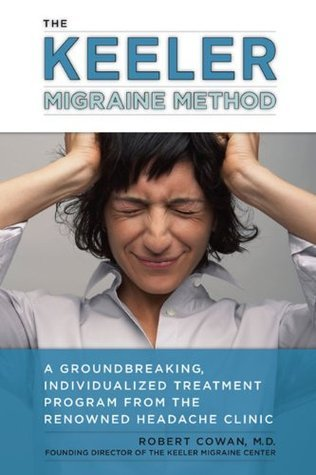 The Keeler Migraine Method: A Groundbreaking, Individualized Treatment Program from the RenownedHeadache Clinic: A Groundbreaking, Individualized Treatment Program from theRenownedHeadache Clin ic