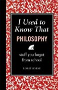 I Used to Know That: Philosophy: Stuff You Forgot From School