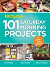 Family Handyman 101 Saturday Morning Projects: Organize - Decorate - Rejuvenate No Project over 4 hours!