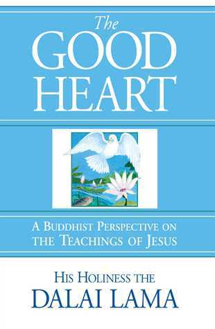 The Good Heart  A Buddhist Perspective on the Teachings of Jesus