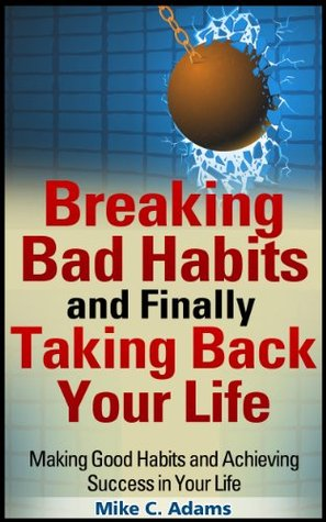 Breaking Bad Habits and Finally Taking Back Your Life : Making Good Habits and Achieving Success in Your Life (a Stress Free Book)