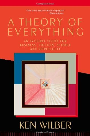 A Theory of Everything: An Integral Vision for Business, Politics, Science & Spirituality