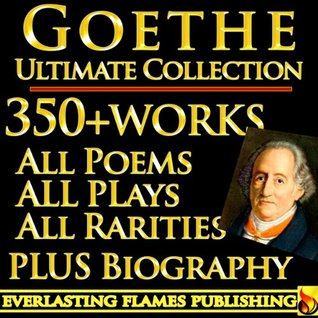 GOETHE COMPLETE WORKS ULTIMATE COLLECTION 350+ WORKS All Poetry, Poems, Prose, Letters, Travels, Rarities - Including Faust, Werther, Wilhelm Meister, Iphiginie, Hermann and Dorothea PLUS BIOGRAPHY