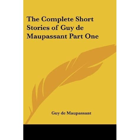The Complete Short Stories of Guy de Maupassant, Part One by